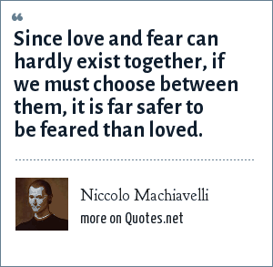 Niccolo Machiavelli: Since love and fear can hardly exist together, if we must choose between them, it is far safer to be feared than loved.