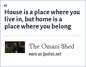 The Omani Shed: House is a place where you live in, but home is a place where you belong