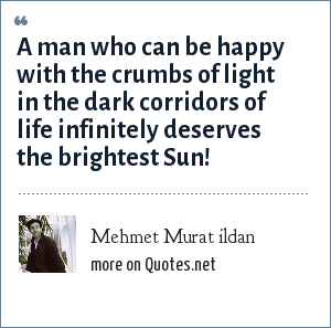 Mehmet Murat ildan: A man who can be happy with the crumbs of light in the dark corridors of life infinitely deserves the brightest Sun!