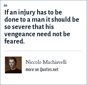Niccolo Machiavelli: If an injury has to be done to a man it should be so severe that his vengeance need not be feared.