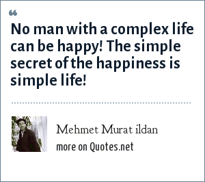 Mehmet Murat ildan: No man with a complex life can be happy! The simple secret of the happiness is simple life!