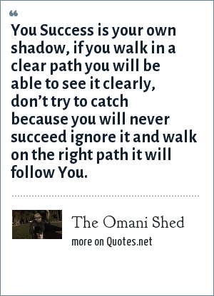 The Omani Shed: You Success is your own shadow, if you walk in a clear path you will be able to see it clearly, don't try to catch because you will never succeed ignore it and walk on the right path it will follow You.