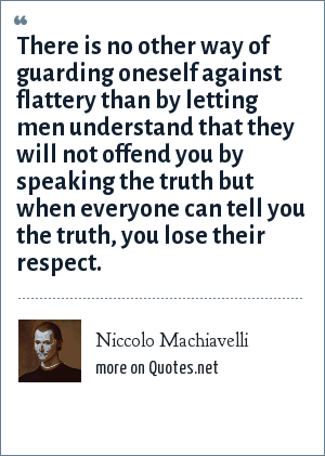 Niccolo Machiavelli: There is no other way of guarding oneself against flattery than by letting men understand that they will not offend you by speaking the truth but when everyone can tell you the truth, you lose their respect.
