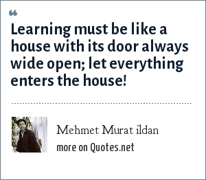 Mehmet Murat ildan: Learning must be like a house with its door always wide open; let everything enters the house!