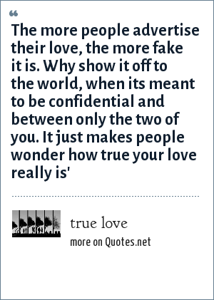 true love: The more people advertise their love, the more fake it is. Why show it off to the world, when its meant to be confidential and between only the two of you. It just makes people wonder how true your love really is'