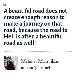 Mehmet Murat ildan: A beautiful road does not create enough reason to make a journey on that road, because the road to Hell is often a beautiful road as well!