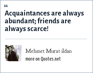 Mehmet Murat ildan: Acquaintances are always abundant; friends are always scarce!