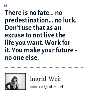 Ingrid Weir: There is no fate... no predestination... no luck. Don't use that as an excuse to not live the life you want. Work for it. You make your future - no one else.