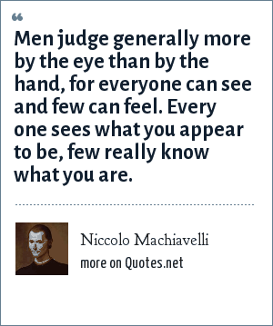 Niccolo Machiavelli: Men judge generally more by the eye than by the hand, for everyone can see and few can feel. Every one sees what you appear to be, few really know what you are.