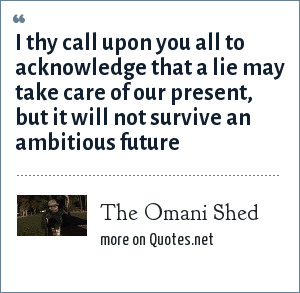 The Omani Shed: I thy call upon you all to acknowledge that a lie may take care of our present, but it will not survive an ambitious future