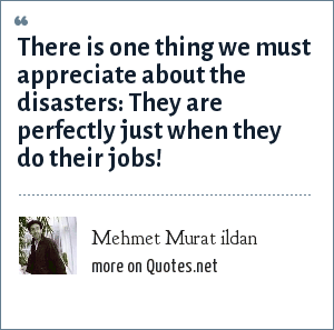 Mehmet Murat ildan: There is one thing we must appreciate about the disasters: They are perfectly just when they do their jobs!