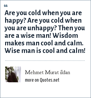 Mehmet Murat ildan: Are you cold when you are happy? Are you cold when you are unhappy? Then you are a wise man! Wisdom makes man cool and calm. Wise man is cool and calm!