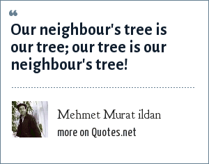 Mehmet Murat ildan: Our neighbour's tree is our tree; our tree is our neighbour's tree!