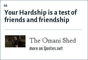 The Omani Shed: Your Hardship is a test of friends and friendship