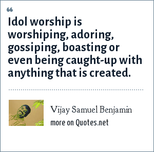 Vijay Samuel Benjamin: Idol worship is worshiping, adoring, gossiping, boasting or even being caught-up with anything that is created.