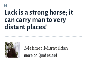 Mehmet Murat ildan: Luck is a strong horse; it can carry man to very distant places!