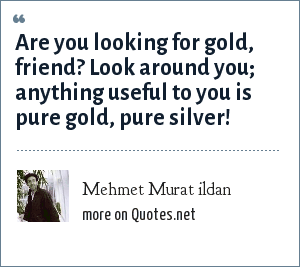 Mehmet Murat ildan: Are you looking for gold, friend? Look around you; anything useful to you is pure gold, pure silver!