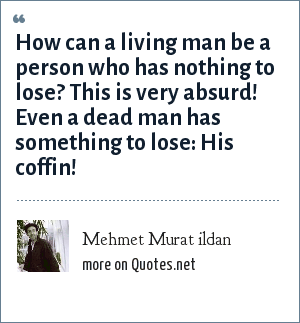 Mehmet Murat ildan: How can a living man be a person who has nothing to lose? This is very absurd! Even a dead man has something to lose: His coffin!