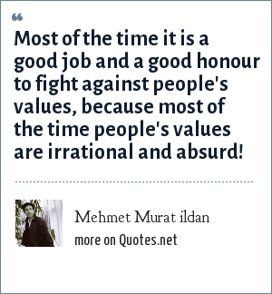 Mehmet Murat ildan: Most of the time it is a good job and a good honour to fight against people's values, because most of the time people's values are irrational and absurd!