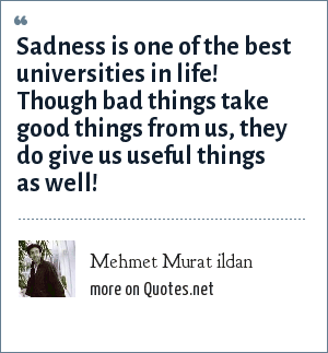 Mehmet Murat ildan: Sadness is one of the best universities in life! Though bad things take good things from us, they do give us useful things as well!