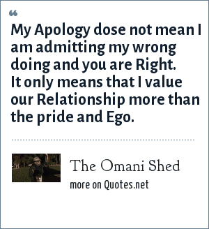The Omani Shed: My Apology dose not mean I am admitting my wrong doing and you are Right. It only means that I value our Relationship more than the pride and Ego.