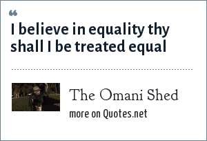 The Omani Shed: I believe in equality thy shall I be treated equal