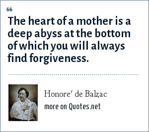 Honore' de Balzac: The heart of a mother is a deep abyss at the bottom of which you will always find forgiveness.