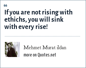 Mehmet Murat ildan: If you are not rising with ethichs, you will sink with every rise!