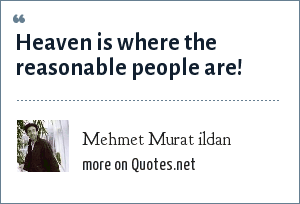 Mehmet Murat ildan: Heaven is where the reasonable people are!