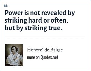 Honore' de Balzac: Power is not revealed by striking hard or often, but by striking true.