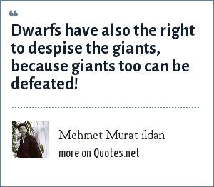 Mehmet Murat ildan: Dwarfs have also the right to despise the giants, because giants too can be defeated!