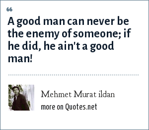 Mehmet Murat ildan: A good man can never be the enemy of someone; if he did, he ain't a good man!