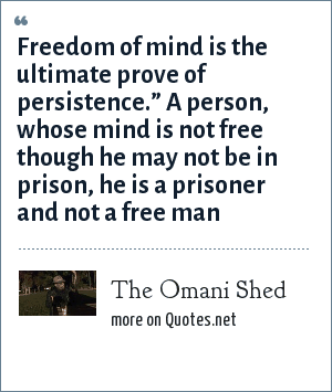 "The Omani Shed: Freedom of mind is the ultimate prove of persistence."" A person, whose mind is not free though he may not be in prison, he is a prisoner and not a free man"