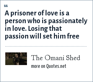 The Omani Shed: A prisoner of love is a person who is passionately in love. Losing that passion will set him free