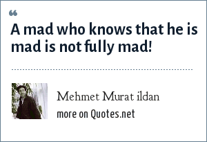 Mehmet Murat ildan: A mad who knows that he is mad is not fully mad!