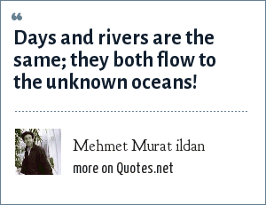 Mehmet Murat ildan: Days and rivers are the same; they both flow to the unknown oceans!