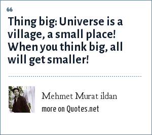 Mehmet Murat ildan: Thing big: Universe is a village, a small place! When you think big, all will get smaller!