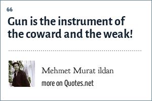 Mehmet Murat ildan: Gun is the instrument of the coward and the weak!
