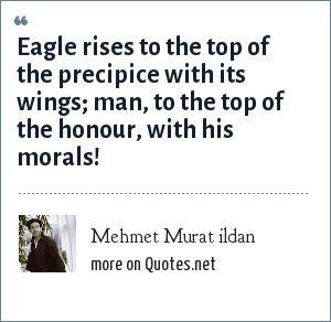 Mehmet Murat ildan: Eagle rises to the top of the precipice with its wings; man, to the top of the honour, with his morals!