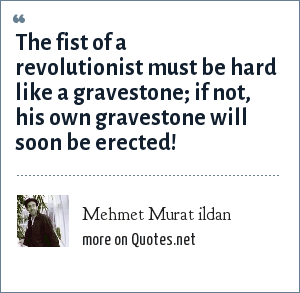 Mehmet Murat ildan: The fist of a revolutionist must be hard like a gravestone; if not, his own gravestone will soon be erected!