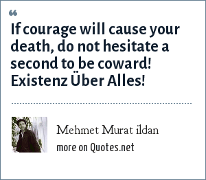 Mehmet Murat ildan: If courage will cause your death, do not hesitate a second to be coward! Existenz Über Alles!