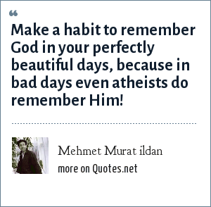Mehmet Murat ildan: Make a habit to remember God in your perfectly beautiful days, because in bad days even atheists do remember Him!