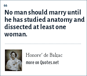 Honore' de Balzac: No man should marry until he has studied anatomy and dissected at least one woman.