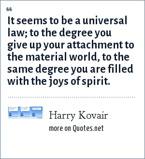 Harry Kovair: It seems to be a universal law; to the degree you give up your attachment to the material world, to the same degree you are filled with the joys of spirit.