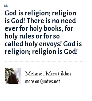 Mehmet Murat ildan: God is religion; religion is God! There is no need ever for holy books, for holy rules or for so called holy envoys! God is religion; religion is God!