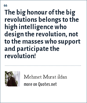 Mehmet Murat ildan: The big honour of the big revolutions belongs to the high intelligence who design the revolution, not to the masses who support and participate the revolution!