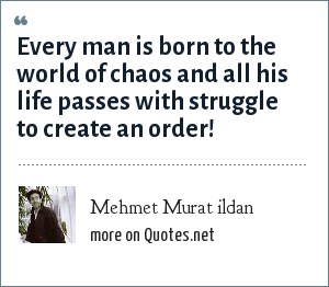 Mehmet Murat ildan: Every man is born to the world of chaos and all his life passes with struggle to create an order!