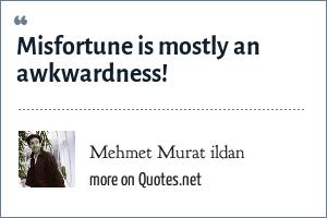 Mehmet Murat ildan: Misfortune is mostly an awkwardness!