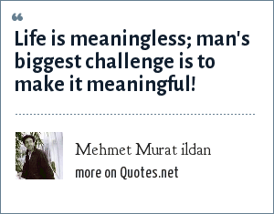 Mehmet Murat ildan: Life is meaningless; man's biggest challenge is to make it meaningful!
