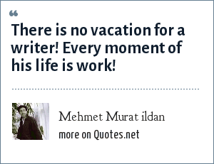 Mehmet Murat ildan: There is no vacation for a writer! Every moment of his life is work!
